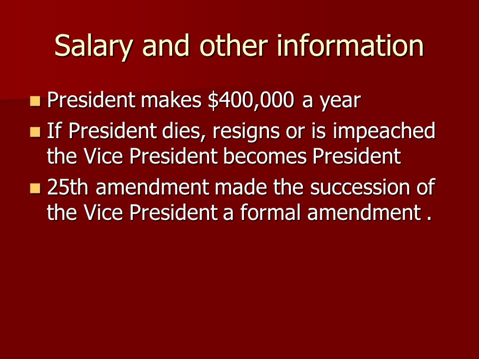 Salary and other information President makes $400,000 a year President makes $400,000 a year If President dies, resigns or is impeached the Vice Presi