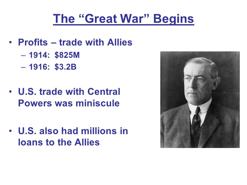 The Great War Begins Profits – trade with Allies –1914: $825M –1916: $3.2B U.S. trade with Central Powers was miniscule U.S. also had millions in loan
