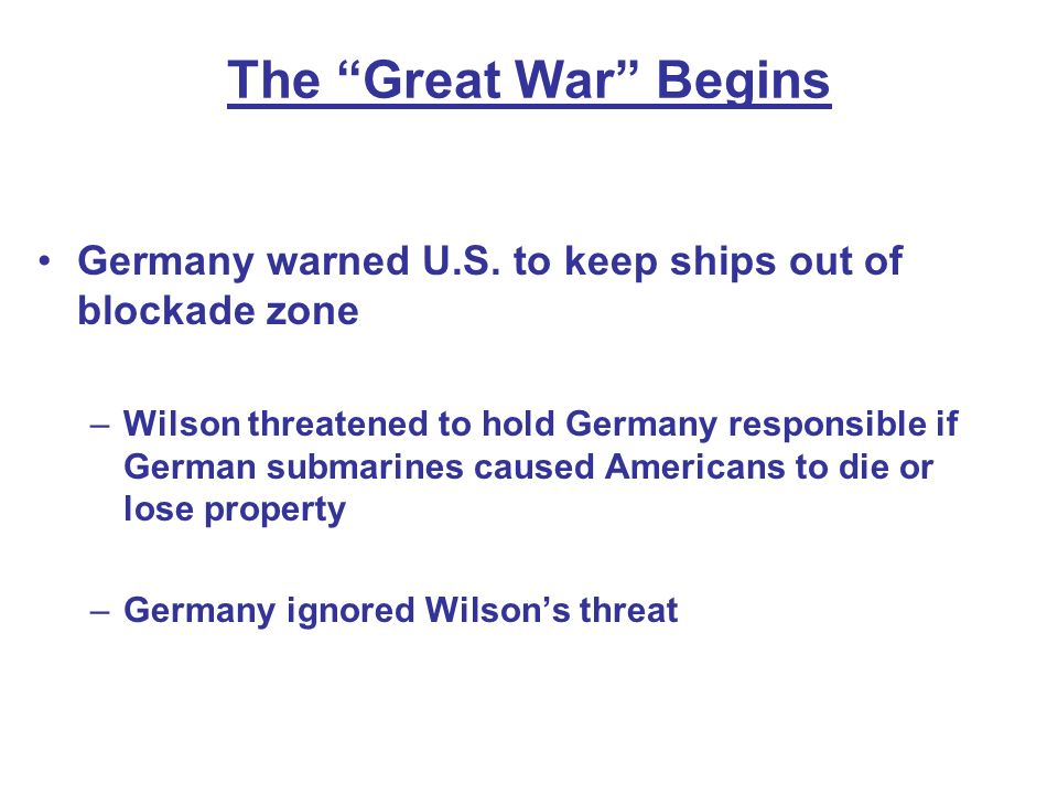The Great War Begins Germany warned U.S. to keep ships out of blockade zone –Wilson threatened to hold Germany responsible if German submarines caused