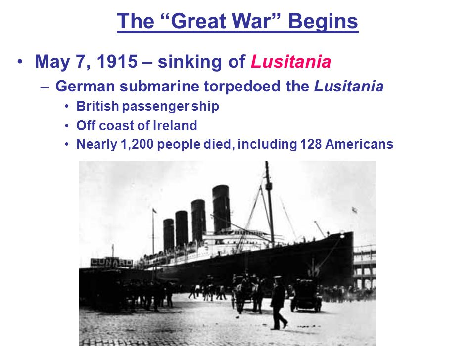 The Great War Begins May 7, 1915 – sinking of Lusitania –German submarine torpedoed the Lusitania British passenger ship Off coast of Ireland Nearly 1