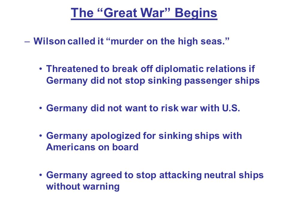 The Great War Begins –Wilson called it murder on the high seas. Threatened to break off diplomatic relations if Germany did not stop sinking passenger