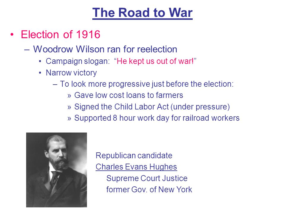 The Road to War Election of 1916 –Woodrow Wilson ran for reelection Campaign slogan: He kept us out of war! Narrow victory –To look more progressive j