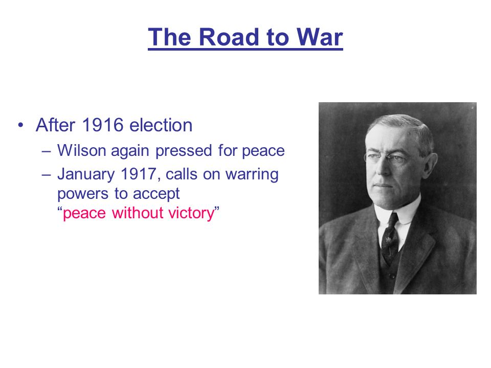 The Road to War After 1916 election –Wilson again pressed for peace –January 1917, calls on warring powers to acceptpeace without victory