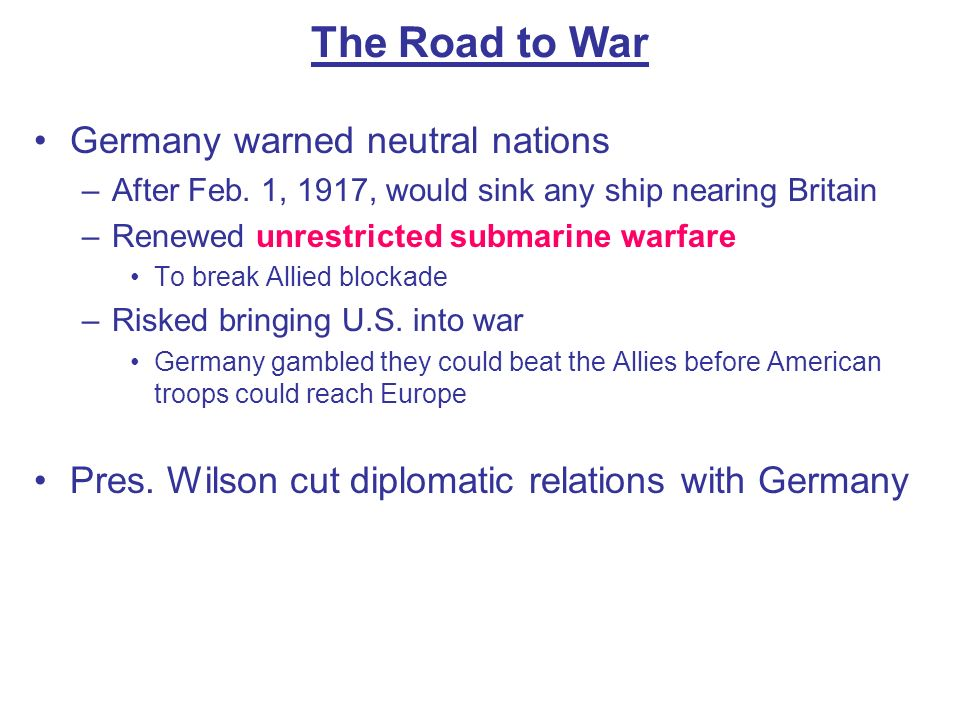 The Road to War Germany warned neutral nations –After Feb. 1, 1917, would sink any ship nearing Britain –Renewed unrestricted submarine warfare To bre