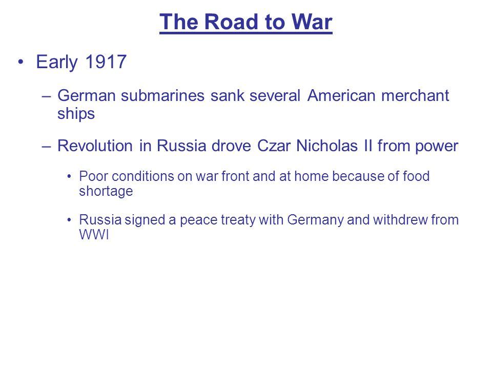 The Road to War Early 1917 –German submarines sank several American merchant ships –Revolution in Russia drove Czar Nicholas II from power Poor condit