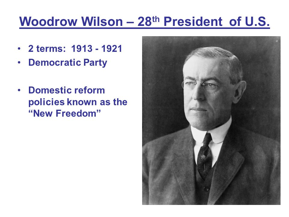 Woodrow Wilson – 28 th President of U.S. 2 terms: 1913 - 1921 Democratic Party Domestic reform policies known as the New Freedom