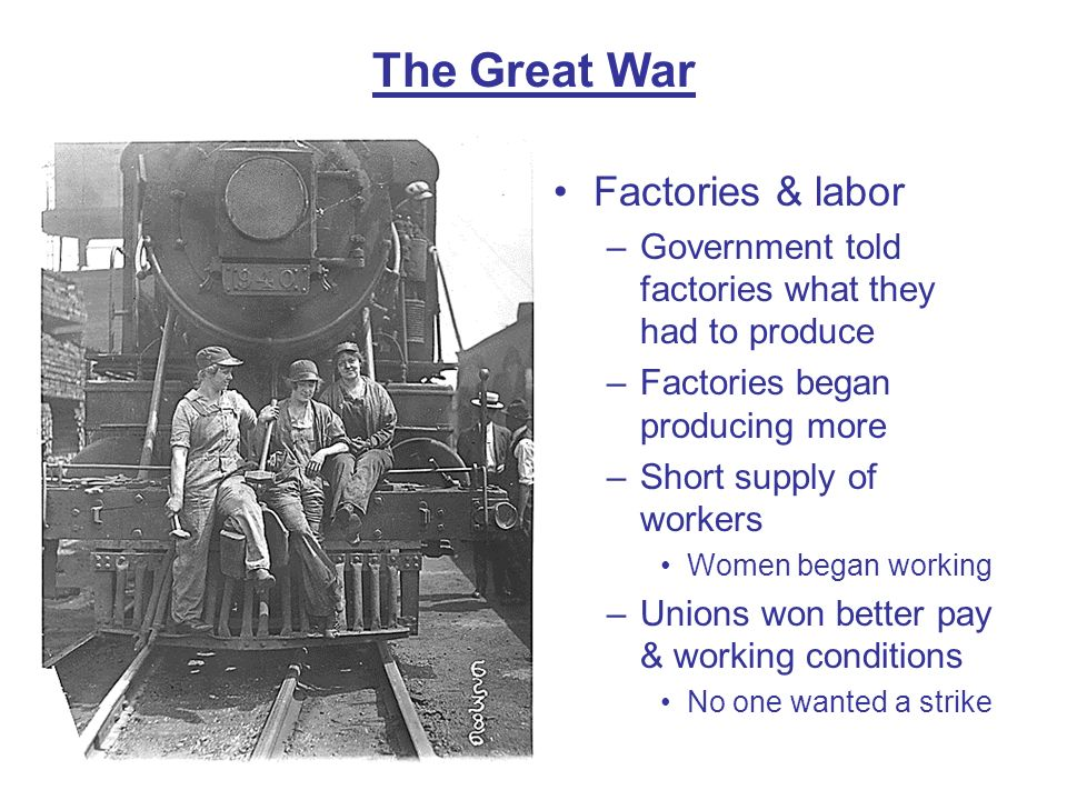 The Great War Factories & labor –Government told factories what they had to produce –Factories began producing more –Short supply of workers Women beg