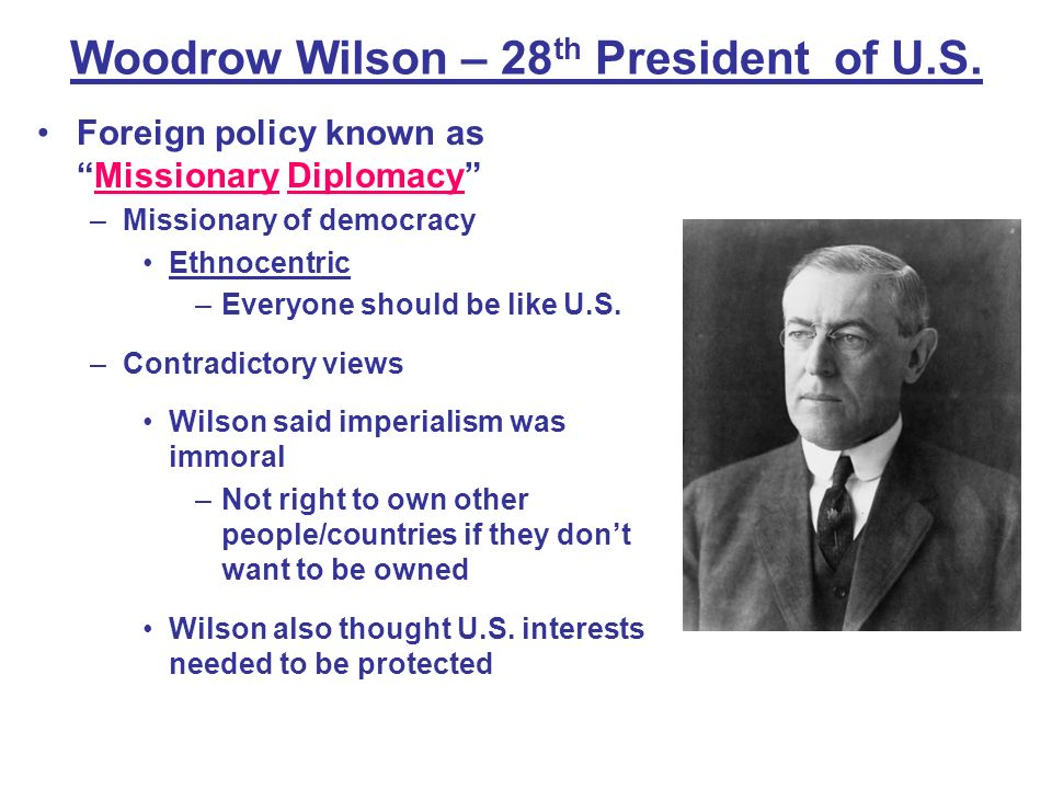 Woodrow Wilson – 28 th President of U.S. Foreign policy known asMissionary Diplomacy –Missionary of democracy Ethnocentric –Everyone should be like U.