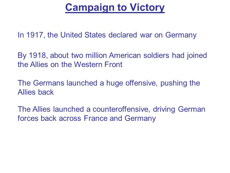Campaign to Victory In 1917, the United States declared war on Germany By 1918, about two million American soldiers had joined the Allies on the Weste