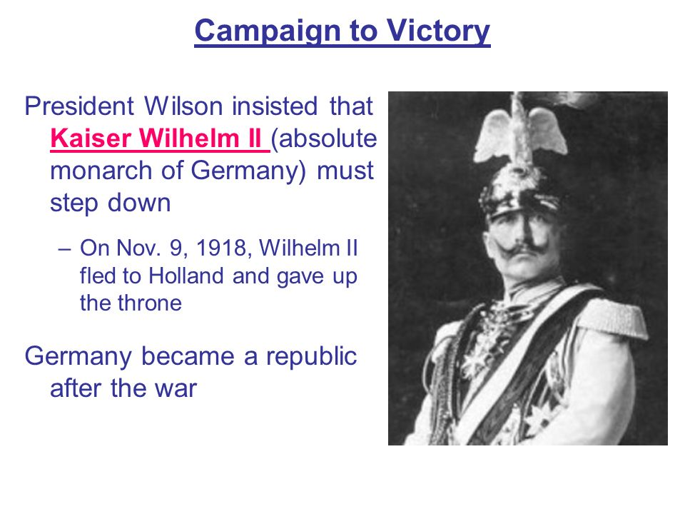 Campaign to Victory President Wilson insisted that Kaiser Wilhelm II (absolute monarch of Germany) must step down –On Nov. 9, 1918, Wilhelm II fled to