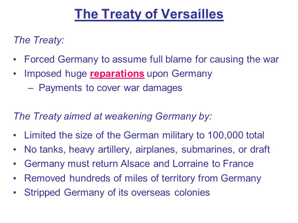 The Treaty: Forced Germany to assume full blame for causing the war Imposed huge reparations upon Germany – Payments to cover war damages The Treaty a
