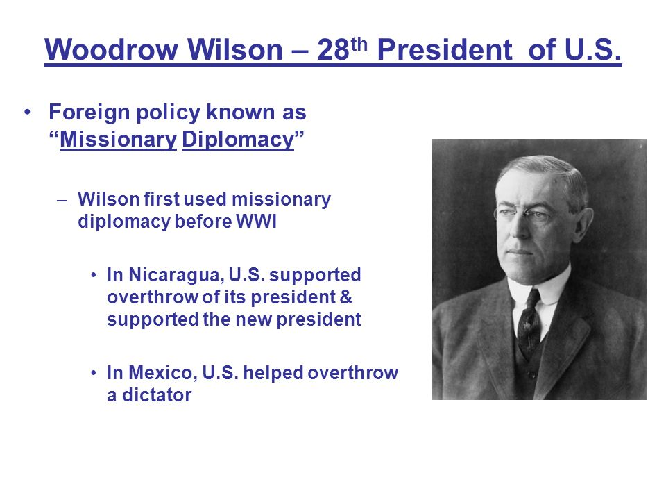 Woodrow Wilson – 28 th President of U.S. Foreign policy known asMissionary Diplomacy –Wilson first used missionary diplomacy before WWI In Nicaragua,