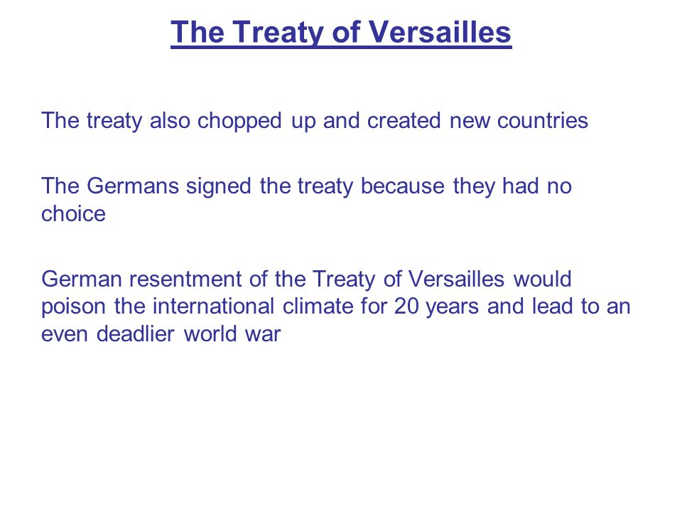 The treaty also chopped up and created new countries The Germans signed the treaty because they had no choice German resentment of the Treaty of Versa