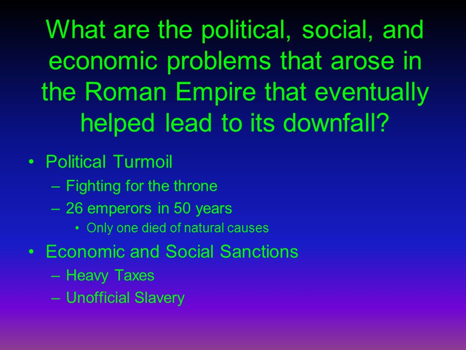 What are the political, social, and economic problems that arose in the Roman Empire that eventually helped lead to its downfall? Political Turmoil –F