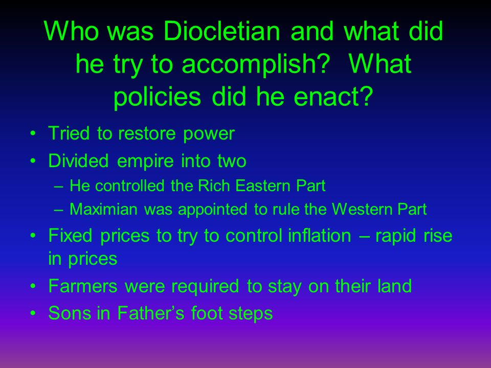 Who was Diocletian and what did he try to accomplish? What policies did he enact? Tried to restore power Divided empire into two –He controlled the Ri