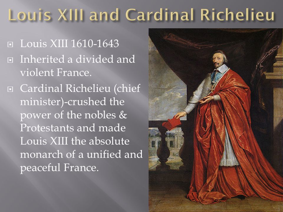 Louis XIII 1610-1643 Inherited a divided and violent France. Cardinal Richelieu (chief minister)-crushed the power of the nobles & Protestants and mad