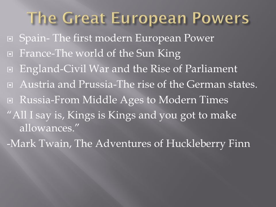 Spain- The first modern European Power France-The world of the Sun King England-Civil War and the Rise of Parliament Austria and Prussia-The rise of the German states.