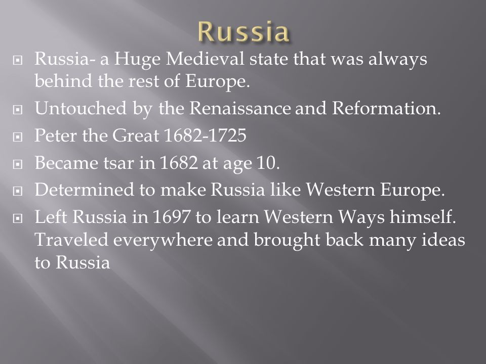 Russia- a Huge Medieval state that was always behind the rest of Europe. Untouched by the Renaissance and Reformation. Peter the Great 1682-1725 Becam