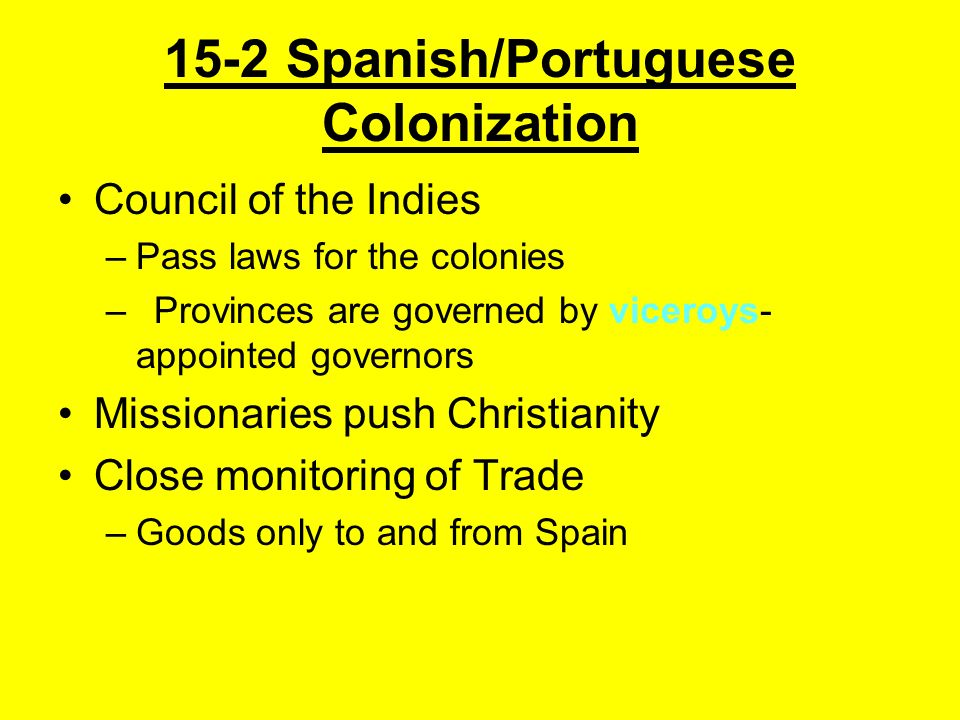 15-2 Spanish/Portuguese Colonization Council of the Indies –Pass laws for the colonies –Provinces are governed by viceroys- appointed governors Missio