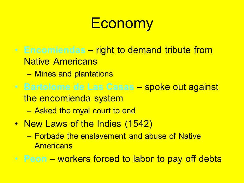 Economy Encomiendas – right to demand tribute from Native Americans –Mines and plantations Bartolome de Las Casas – spoke out against the encomienda s