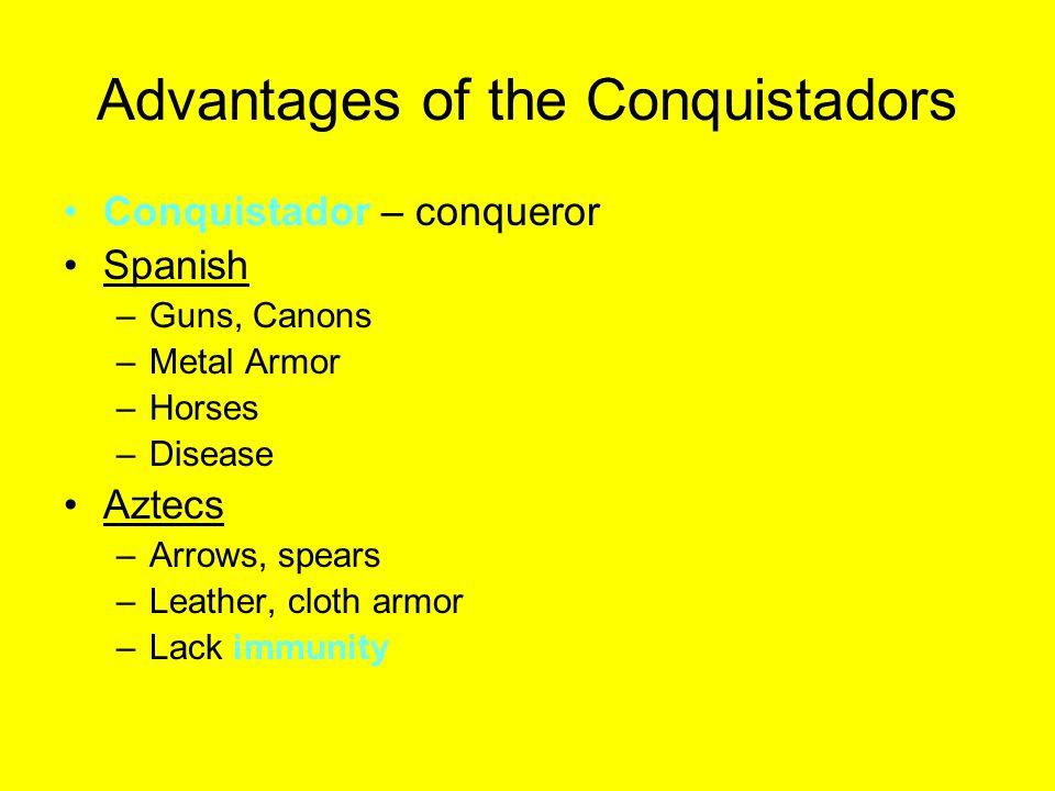 Advantages of the Conquistadors Conquistador – conqueror Spanish –Guns, Canons –Metal Armor –Horses –Disease Aztecs –Arrows, spears –Leather, cloth ar