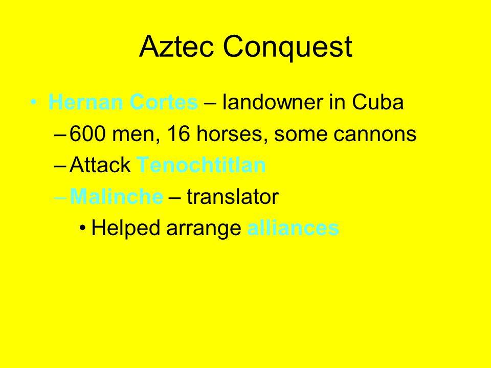 Aztec Conquest Hernan Cortes – landowner in Cuba –600 men, 16 horses, some cannons –Attack Tenochtitlan –Malinche – translator Helped arrange alliance