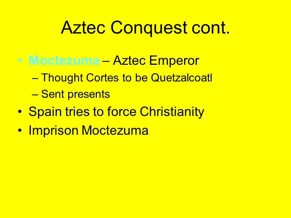 Aztec Conquest cont. Moctezuma – Aztec Emperor –Thought Cortes to be Quetzalcoatl –Sent presents Spain tries to force Christianity Imprison Moctezuma