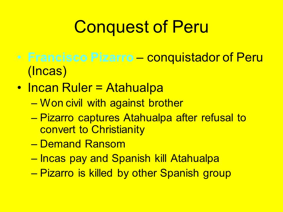 Conquest of Peru Francisco Pizarro – conquistador of Peru (Incas) Incan Ruler = Atahualpa –Won civil with against brother –Pizarro captures Atahualpa