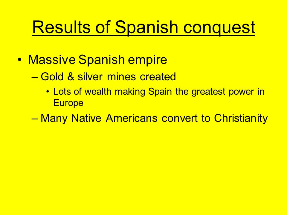 Results of Spanish conquest Massive Spanish empire –Gold & silver mines created Lots of wealth making Spain the greatest power in Europe –Many Native