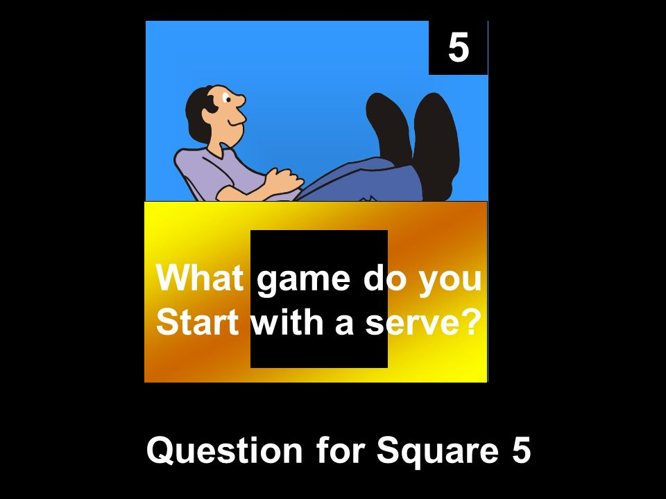 5 Question for Square 5 What game do you Start with a serve?