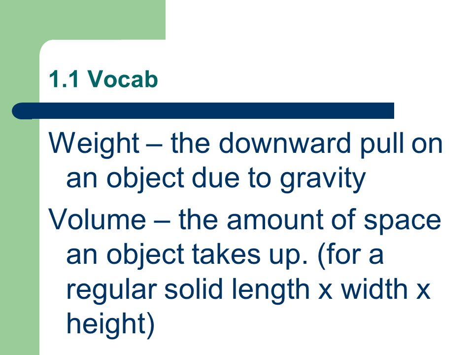 1.1 Vocab Weight – the downward pull on an object due to gravity Volume – the amount of space an object takes up. (for a regular solid length x width