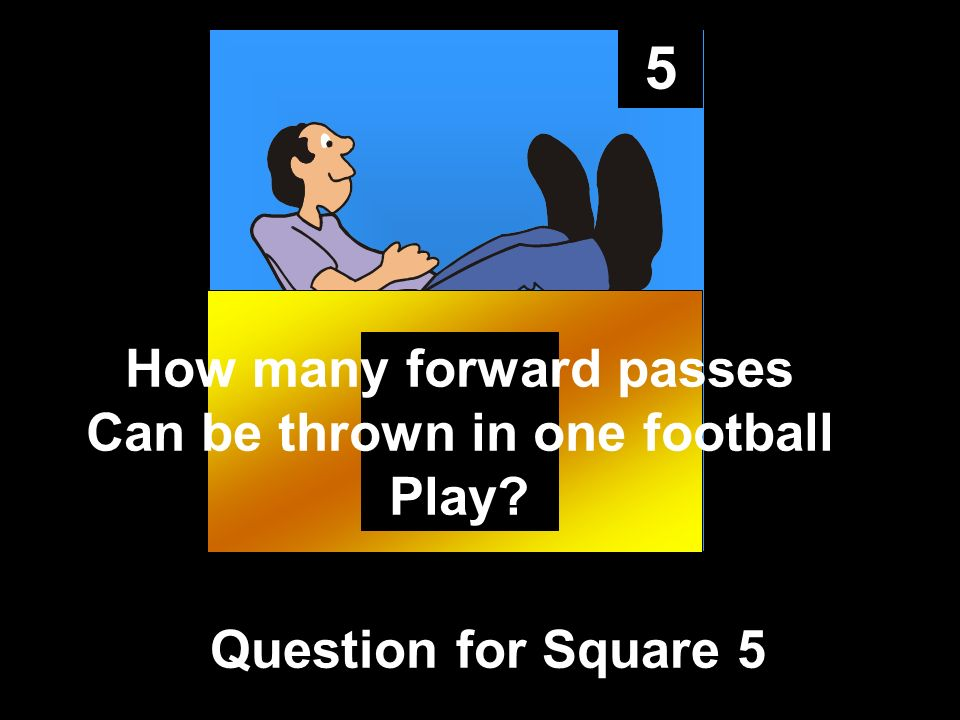 5 Question for Square 5 How many forward passes Can be thrown in one football Play?