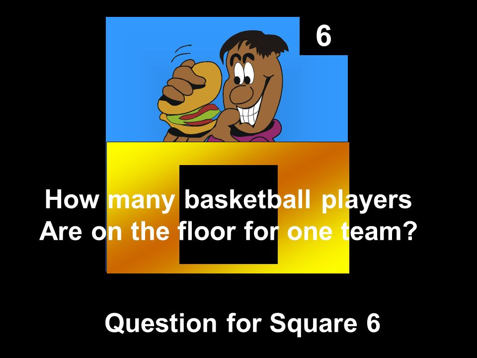6 Question for Square 6 How many basketball players Are on the floor for one team