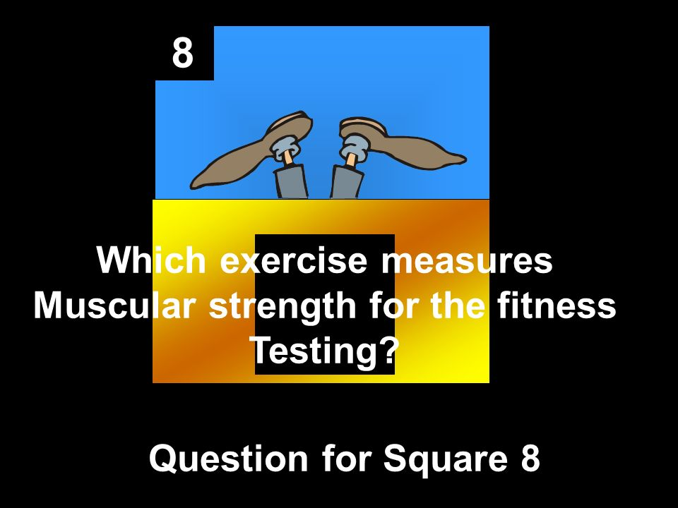 8 Question for Square 8 Which exercise measures Muscular strength for the fitness Testing