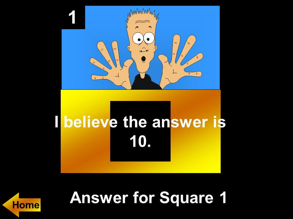 1 Answer for Square 1 Home I believe the answer is 10.