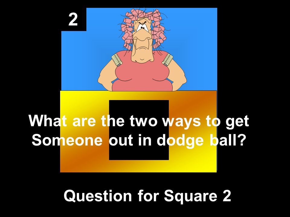 2 Question for Square 2 What are the two ways to get Someone out in dodge ball?