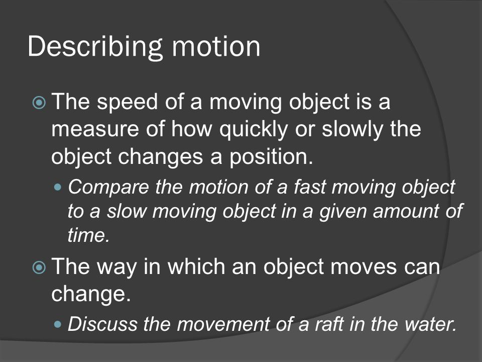 Describing motion The speed of a moving object is a measure of how quickly or slowly the object changes a position. Compare the motion of a fast movin