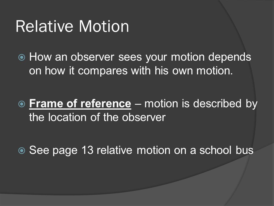 Relative Motion How an observer sees your motion depends on how it compares with his own motion. Frame of reference – motion is described by the locat