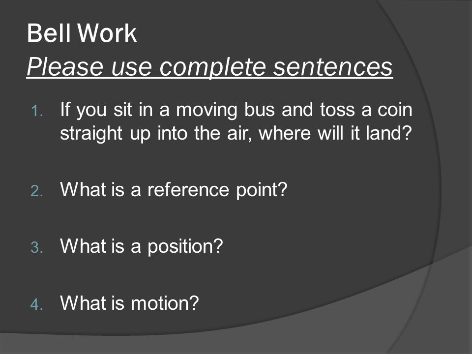 Bell Work Please use complete sentences 1. If you sit in a moving bus and toss a coin straight up into the air, where will it land? 2. What is a refer