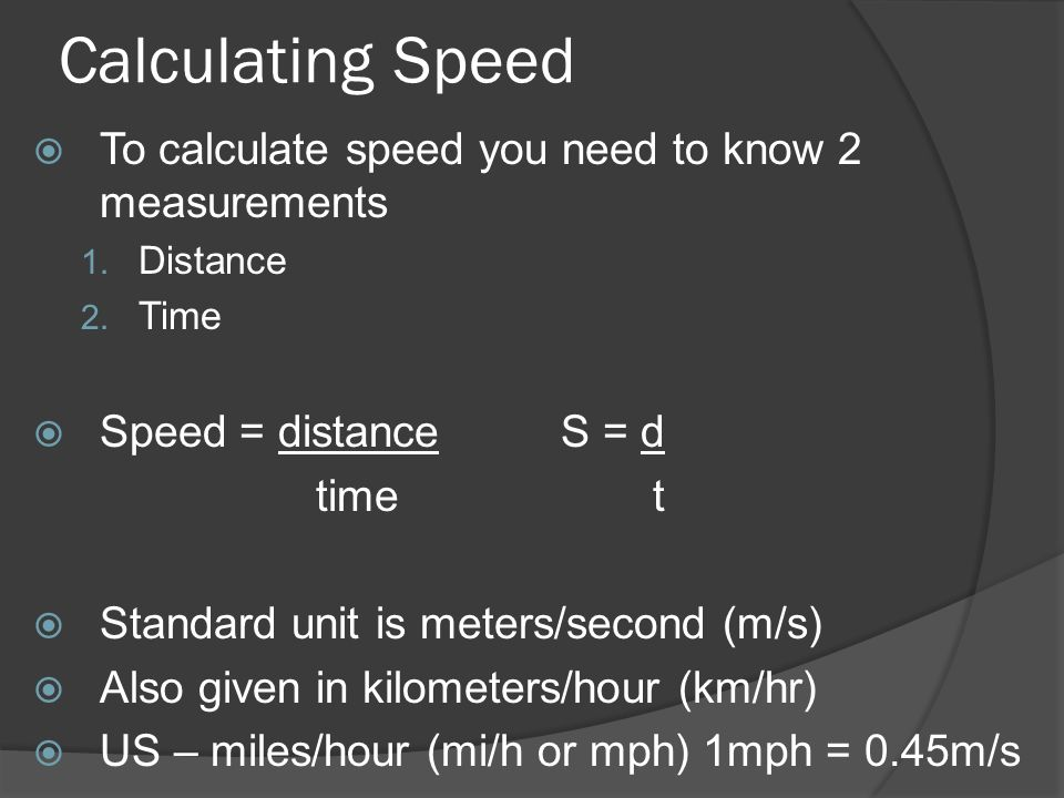 Calculating Speed To calculate speed you need to know 2 measurements 1. Distance 2. Time Speed = distance S = d time t Standard unit is meters/second