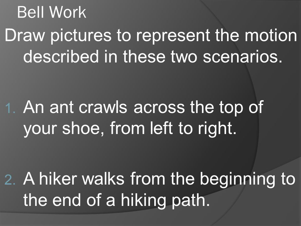 Bell Work Draw pictures to represent the motion described in these two scenarios. 1. An ant crawls across the top of your shoe, from left to right. 2.