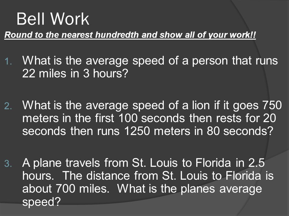 Bell Work Round to the nearest hundredth and show all of your work!! 1. What is the average speed of a person that runs 22 miles in 3 hours? 2. What i