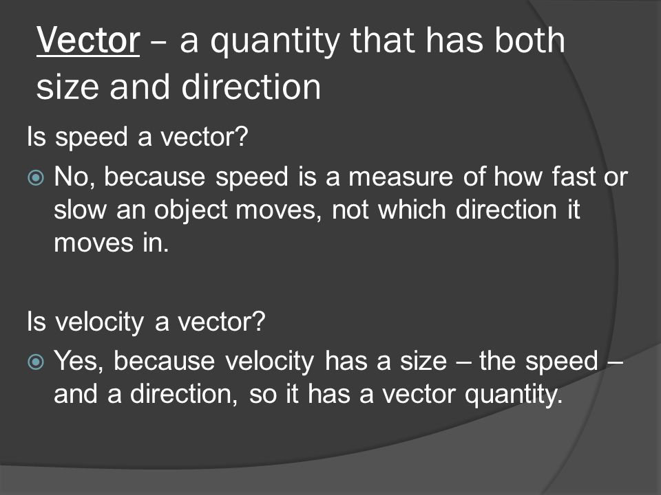 Vector – a quantity that has both size and direction Is speed a vector? No, because speed is a measure of how fast or slow an object moves, not which