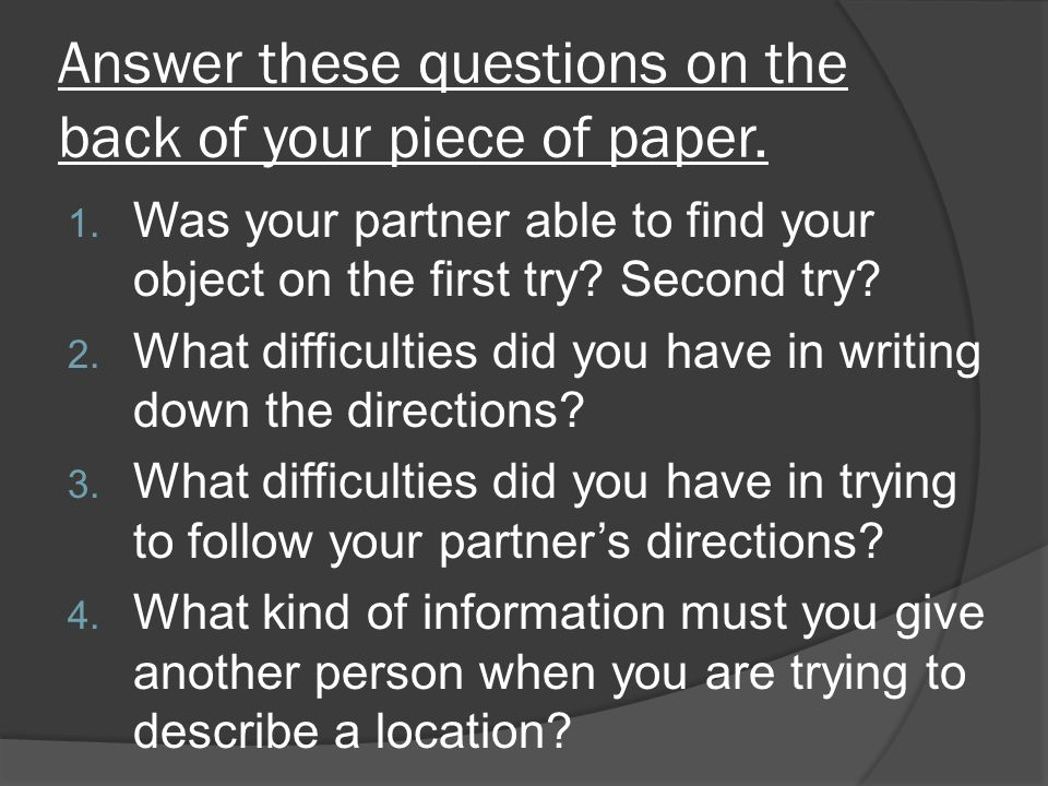 Answer these questions on the back of your piece of paper. 1. Was your partner able to find your object on the first try? Second try? 2. What difficul