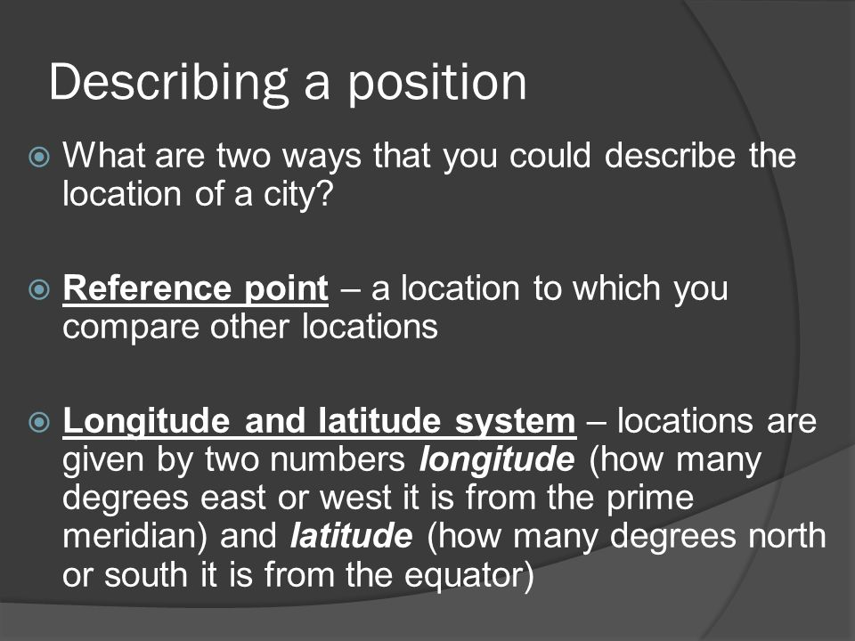 Describing a position What are two ways that you could describe the location of a city? Reference point – a location to which you compare other locati