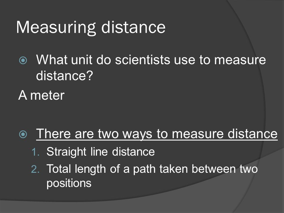 Measuring distance What unit do scientists use to measure distance? A meter There are two ways to measure distance 1. Straight line distance 2. Total