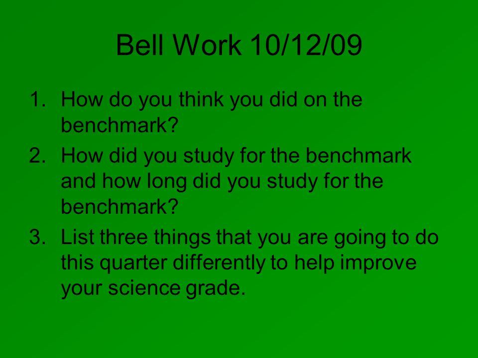 Bell Work 10/12/09 1.How do you think you did on the benchmark? 2.How did you study for the benchmark and how long did you study for the benchmark? 3.