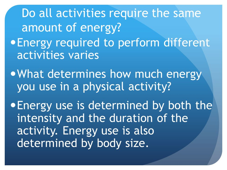 Do all activities require the same amount of energy? Energy required to perform different activities varies What determines how much energy you use in