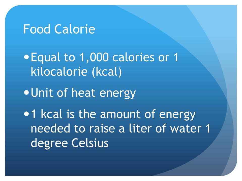 Food Calorie Equal to 1,000 calories or 1 kilocalorie (kcal) Unit of heat energy 1 kcal is the amount of energy needed to raise a liter of water 1 degree Celsius