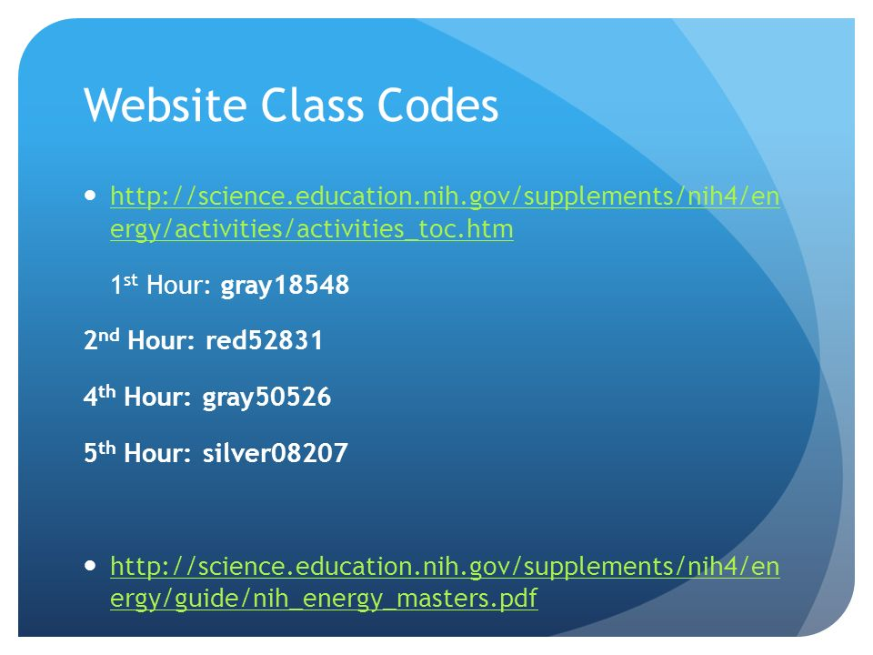 Website Class Codes http://science.education.nih.gov/supplements/nih4/en ergy/activities/activities_toc.htm http://science.education.nih.gov/supplements/nih4/en ergy/activities/activities_toc.htm 1 st Hour: gray18548 2 nd Hour: red52831 4 th Hour: gray50526 5 th Hour: silver08207 http://science.education.nih.gov/supplements/nih4/en ergy/guide/nih_energy_masters.pdf http://science.education.nih.gov/supplements/nih4/en ergy/guide/nih_energy_masters.pdf